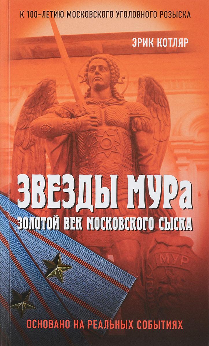 Эрик Котляр Звезды МУРа. Золотой век московского сыска