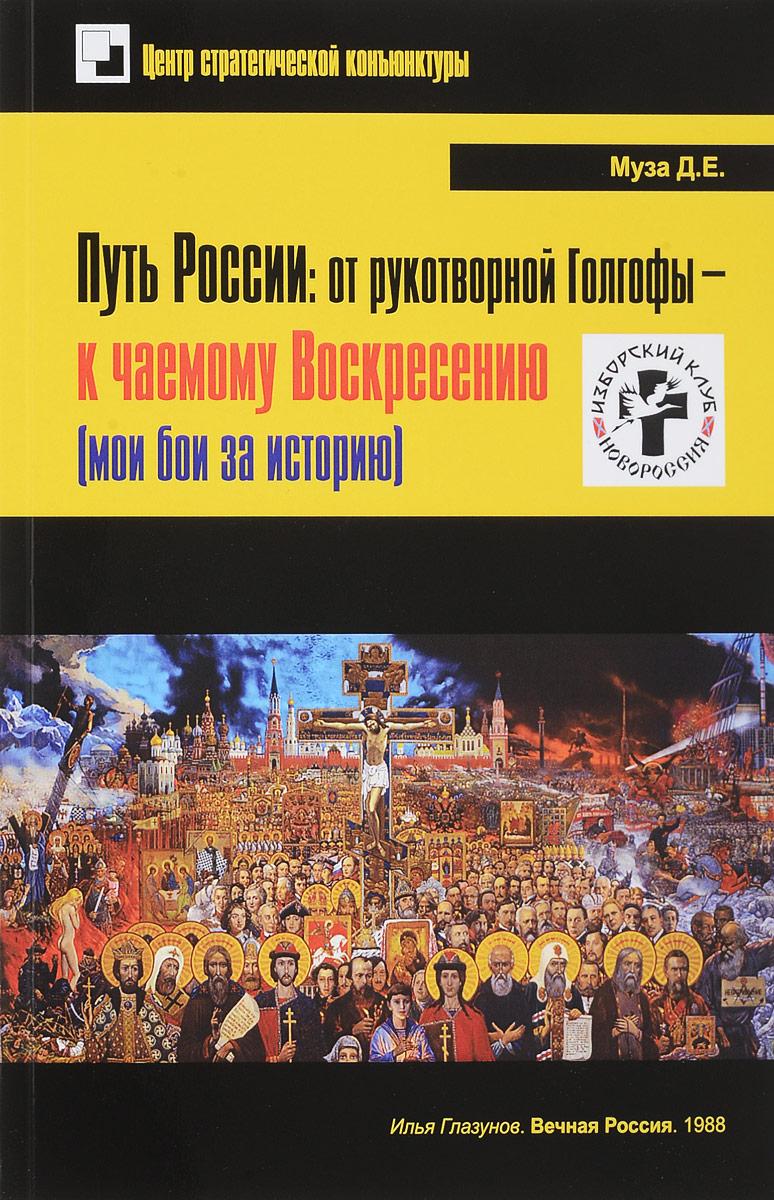 Д. Е. Муза Путь России. От рукотворной Голгофы - к чаемому Воскресению (мои бои за историю)
