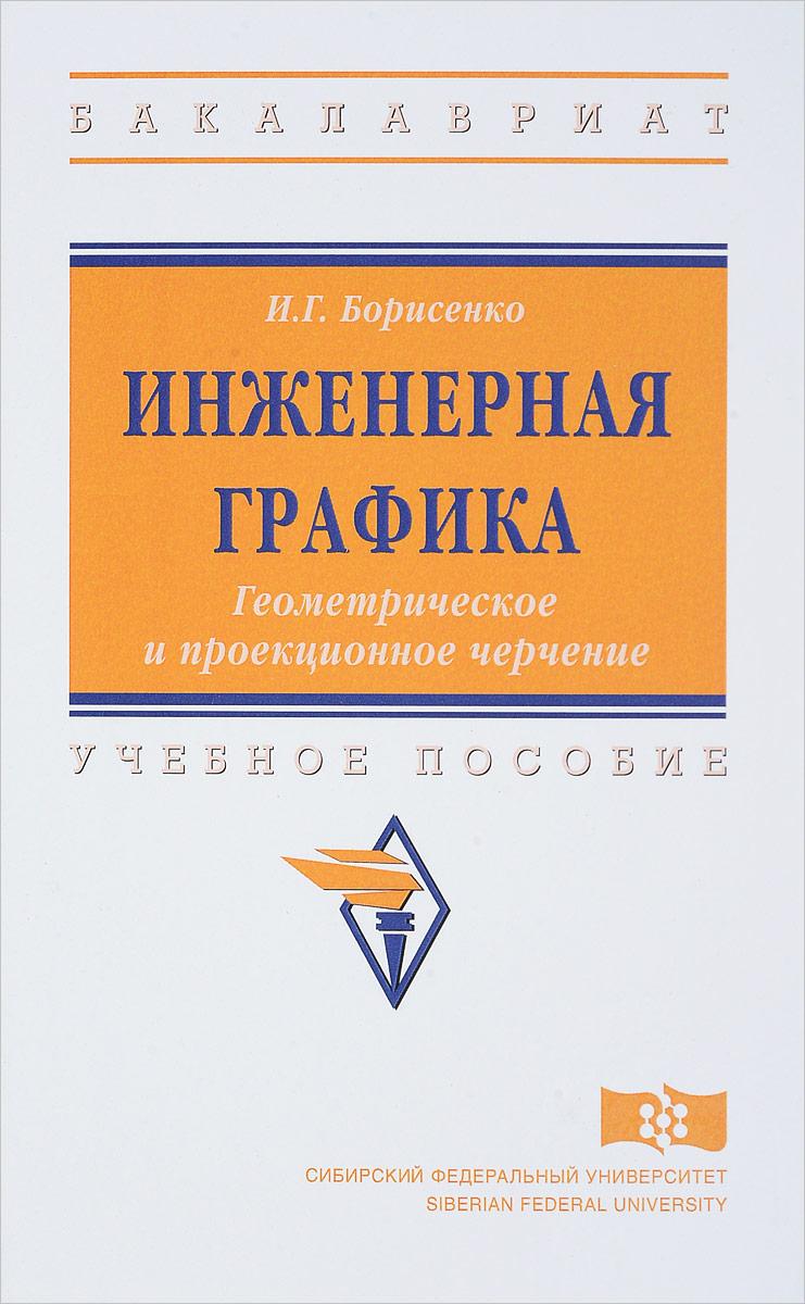 И. Г. Борисенко Инженерная графика. Геометрическое и проекционное черчение. Учебное пособие куликов в инженерная графика