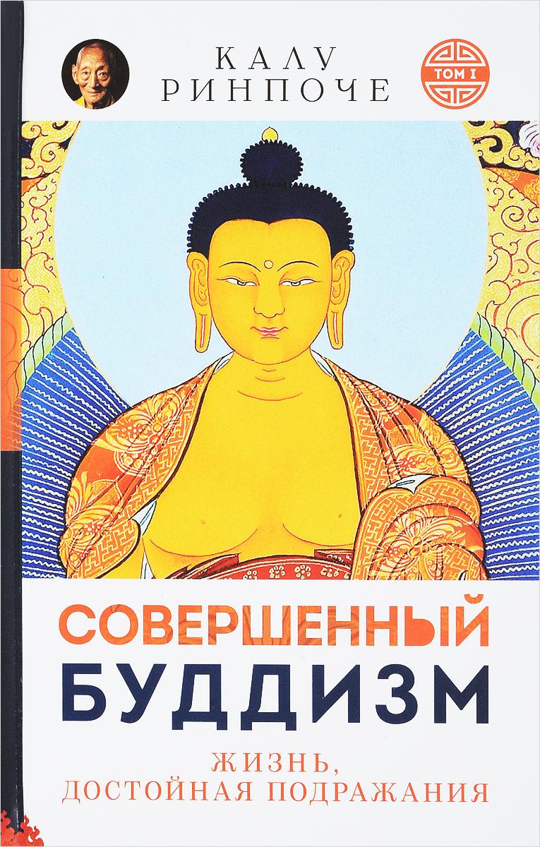 Калу Ринпоче Совершенный буддизм. Том 1. Жизнь, достойная подражания калу ринпоче восходящее солнце мудрости