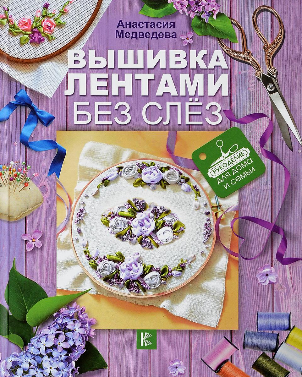 Анастасия Медведева Вышивка лентами без слёз ISBN: 978-5-17-105277-5 вышивка лентами без слёз