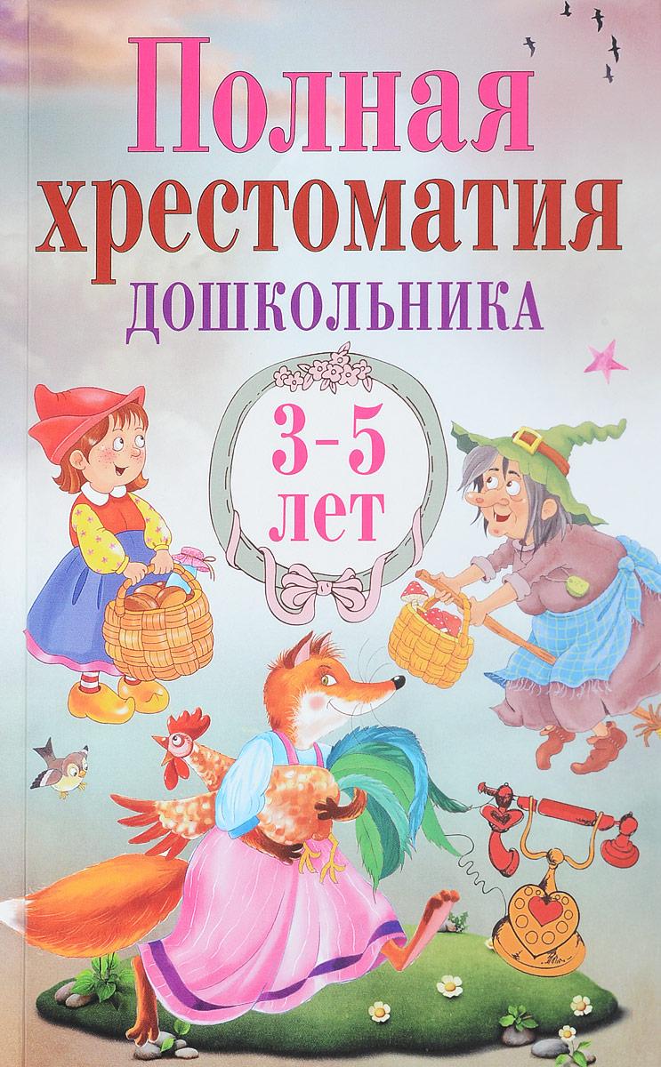 Полная хрестоматия дошкольника. 3-5 лет