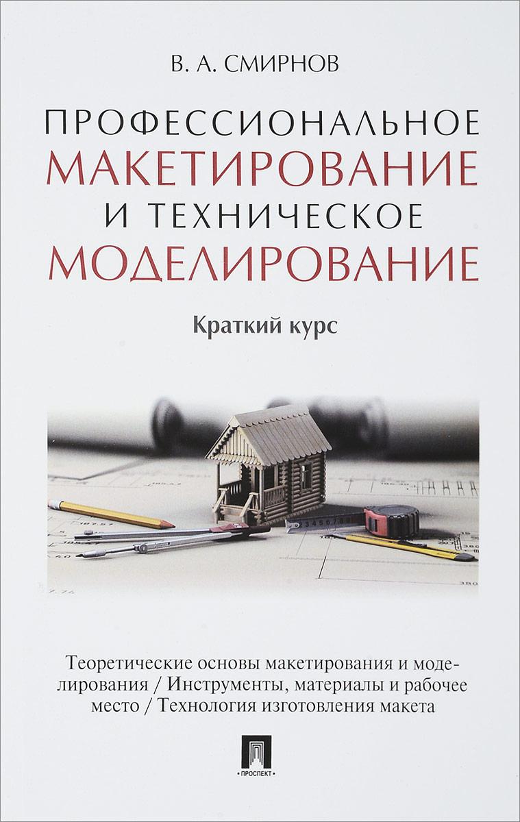 В. А. Смирнов Профессиональное макетирование и техническое моделирование. Краткий курс. Учебник пособие