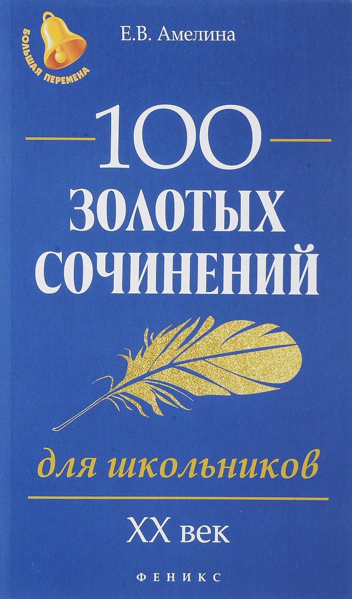 Е. В. Амелина 100 золотых сочинений для школьников. XХ век