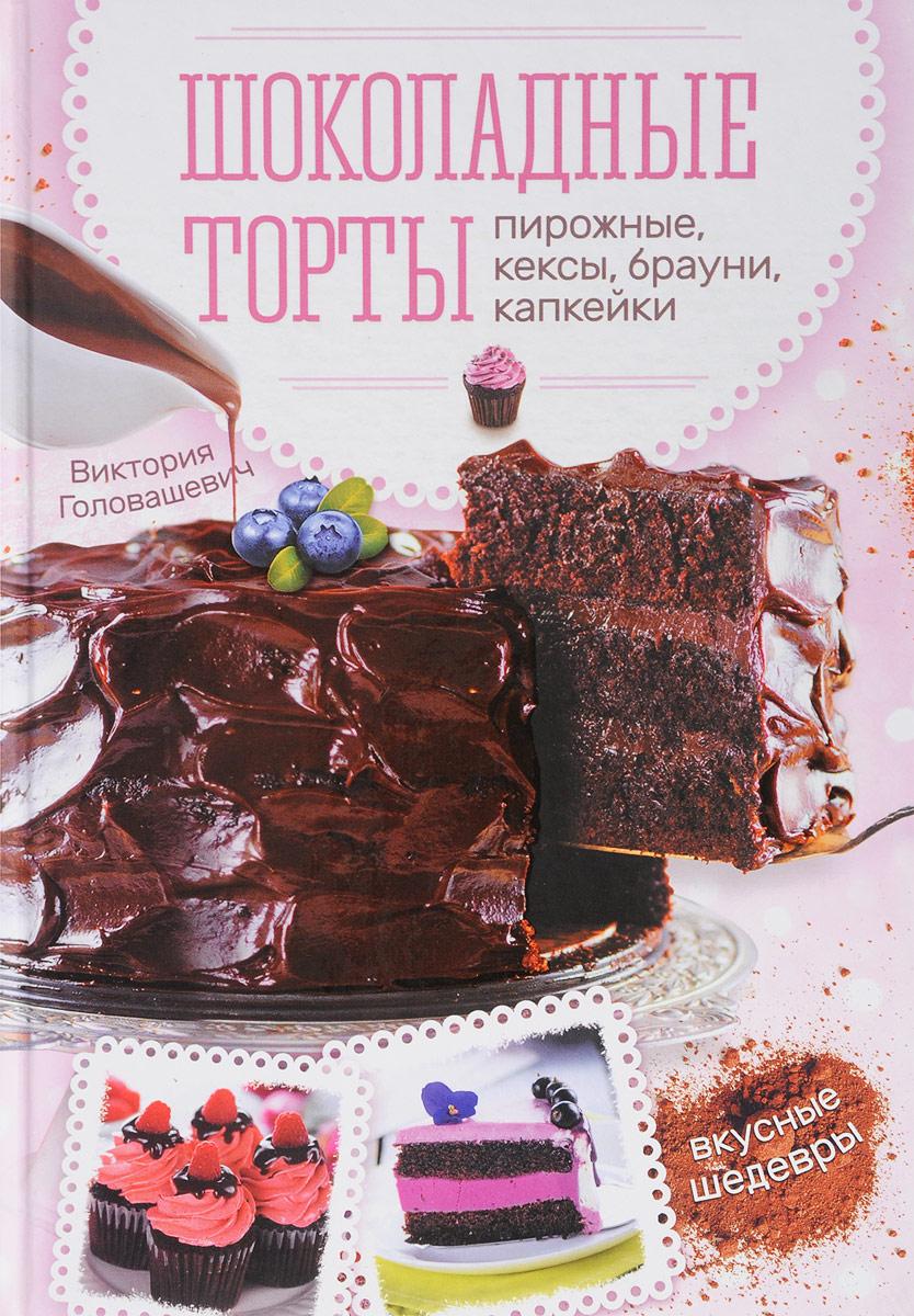 Виктория Головашевич Шоколадные торты, пирожные, кексы, брауни, капкейки торты и пирожные без выпекания