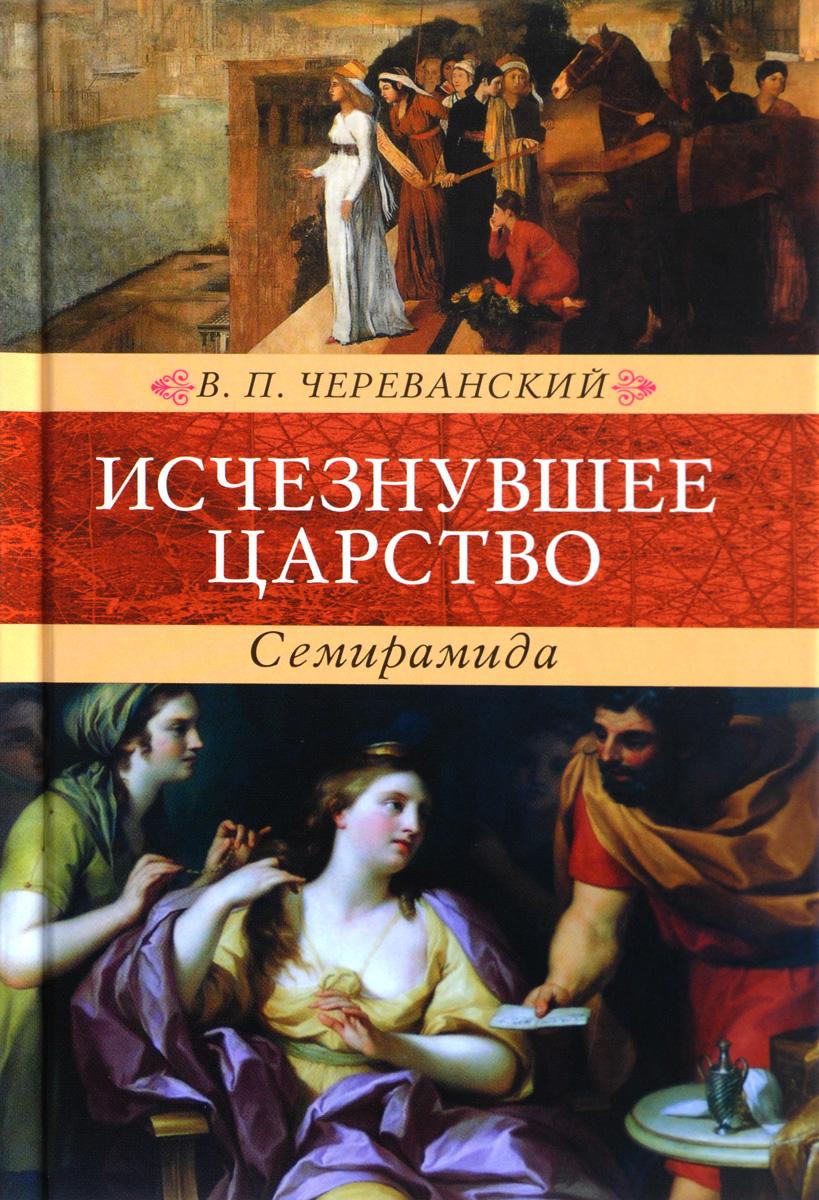 В. П. Череванский Исчезнувшее царство (эпоха Семирамиды). В 2 частях сады семирамиды