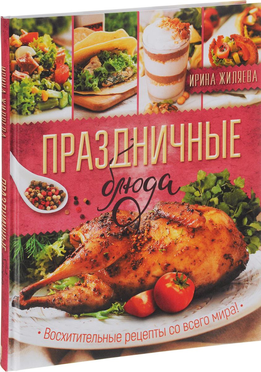 Ирина Жиляева Праздничные блюда. Восхитительные рецепты со всего мира! ольхов о праздничные блюда на вашем столе