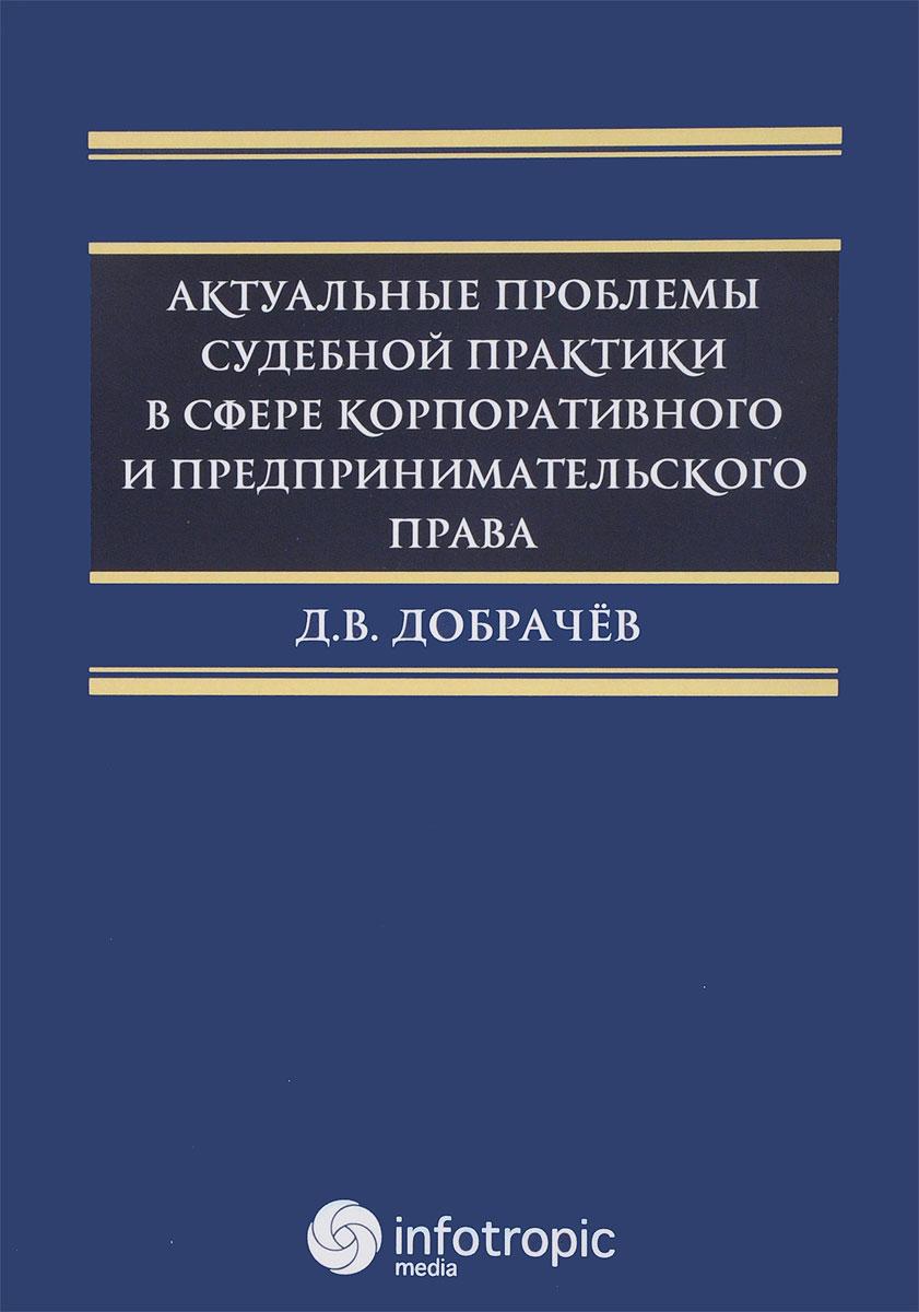 Добрачев Д В. Актуальные проблемы судебной практики в сфере корпоративного и предпринимательского права