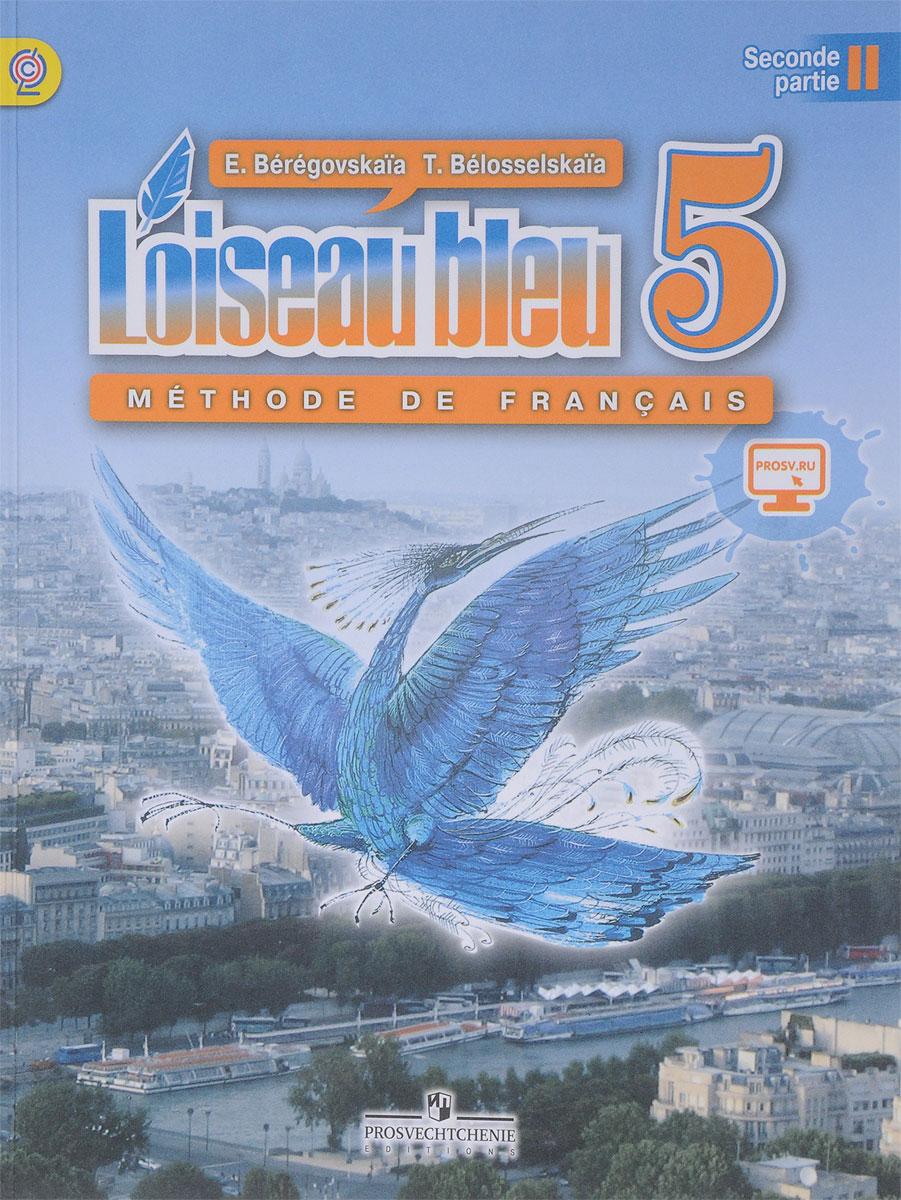 Береговская Э. М, Белосельская Т. В. L'oiseau bleu 5: Methode de francais: Partie 2 / Французский язык. 5 класс. Учебник. В 2-х частях. Часть 2 береговская э французский язык loiseau bleu 5 класс учебник часть 2