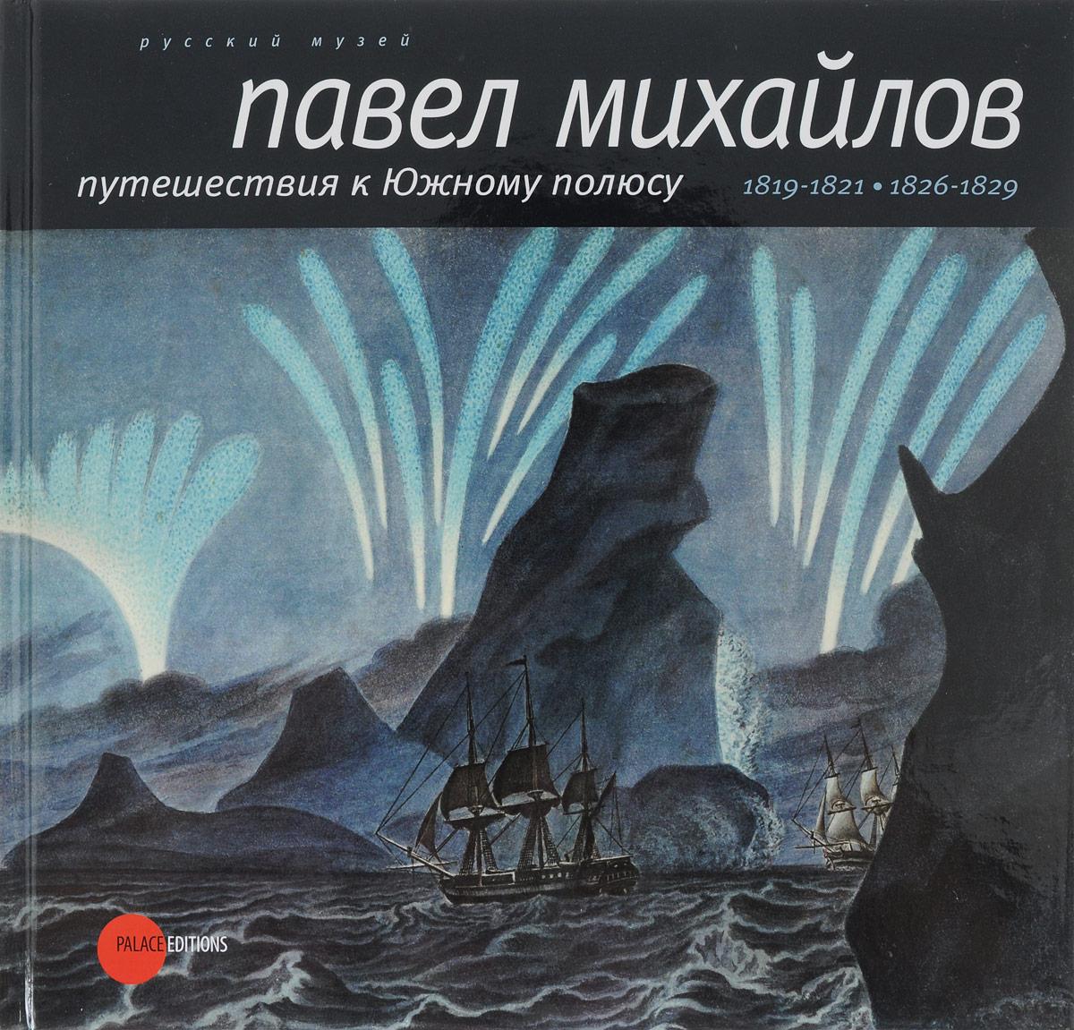 Ирина Афанасьева Павел Михайлов, 1786-1840. Путешествия к Южному полюсу павел лукницкий путешествия по памиру