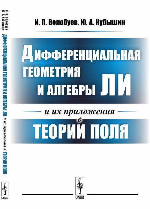 И. П. Волобуев, Ю. А. Кубышин Дифференциальная геометрия и алгебры Ли и их приложения в теории поля ISBN: 978-5-9710-4450-5 цена
