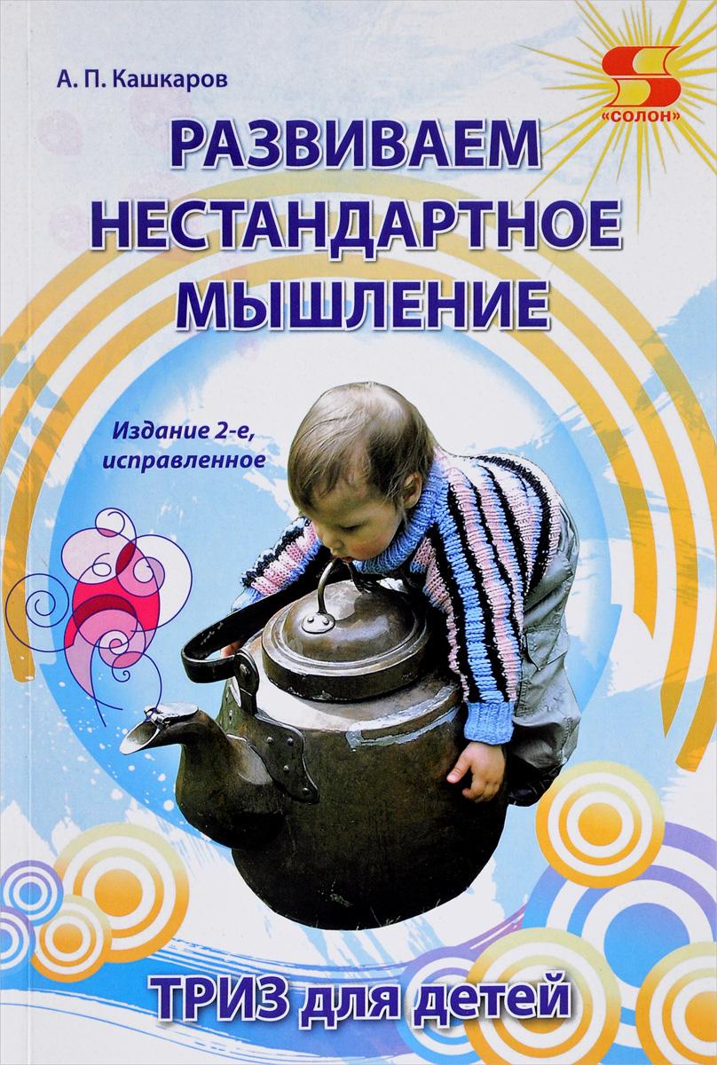 А. П. Кашкаров Развиваем нестандартное мышление. ТРИЗ для детей альтшуллер г найти идею введение в триз