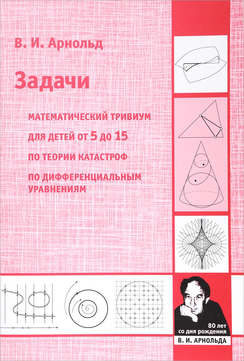 В. И. Арнольд Задачи. Математический тривиум, для детей от 5 до 15 лет, по теории катастроф, по дифференциальным уравнениям в и арнольд первые шаги математического анализа и теории катастроф