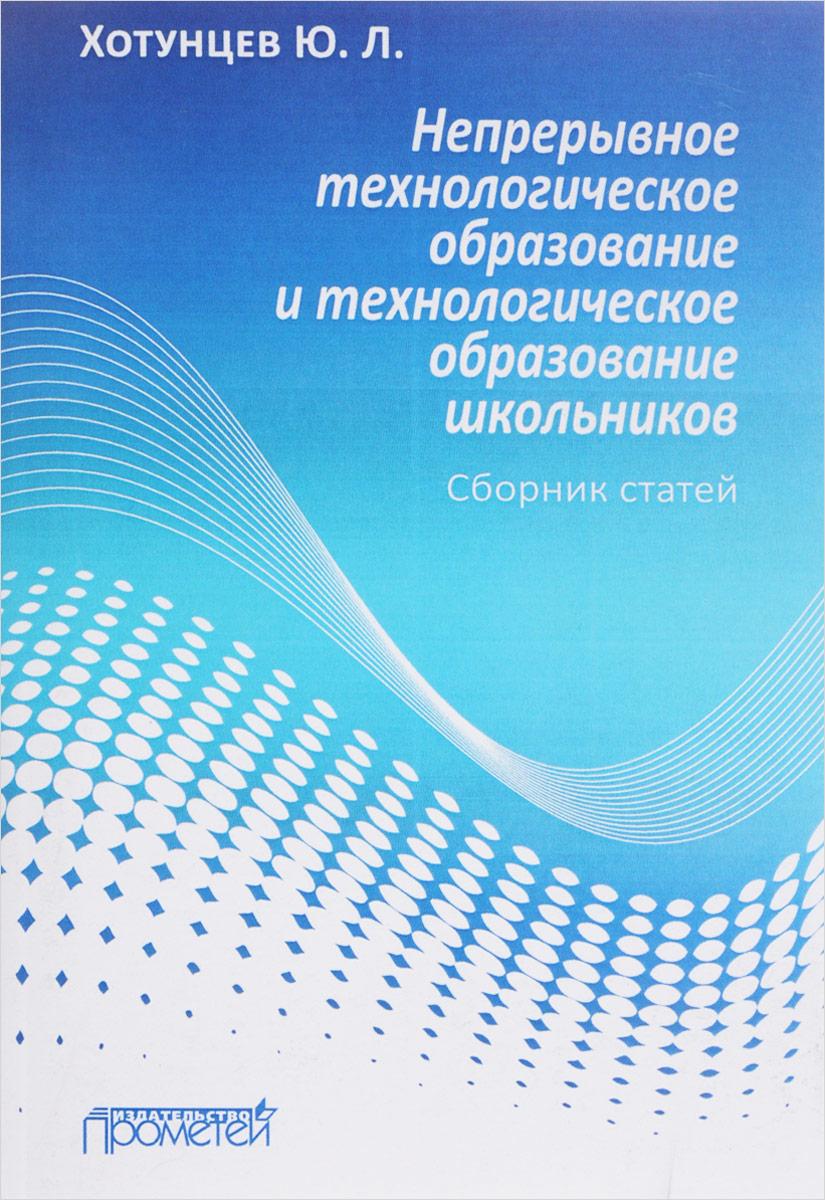 Непрерывное технологическое образование и технологическое образование школьников. Сборник статей. Ю. Л. Хотунцев
