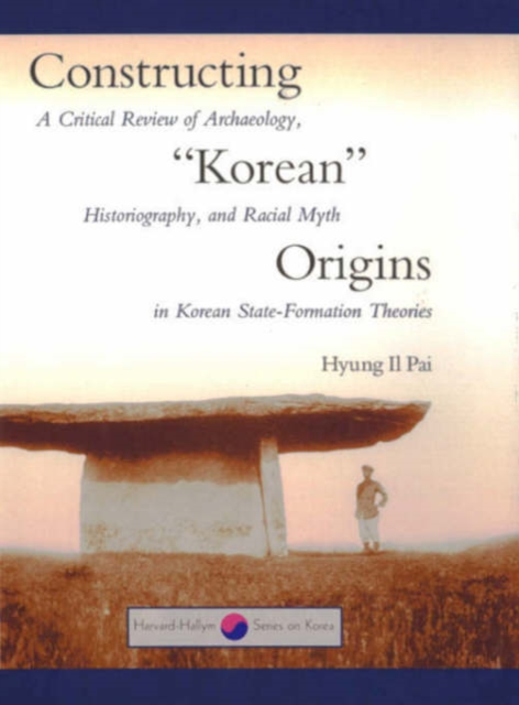 Constructing Korean Origins – A Critical Review of Archaeology, Historiography & Racial Myth in Korean State–Formation Theories