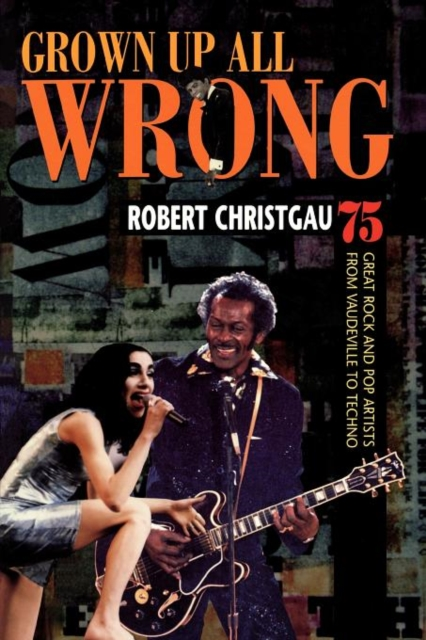 Grown Up All Wrong – 75 Great Rock & Pop Artists From Vaudeville To Techno a to z great modern artists