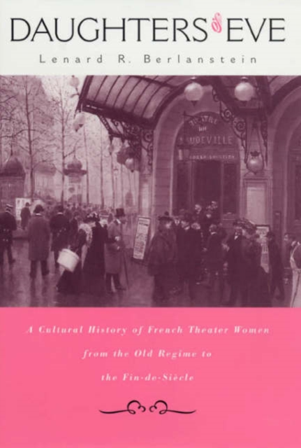 Daughters of Eve – A Cultural History of French Theater Women from the Old Regime to the Fin–De– Siecle