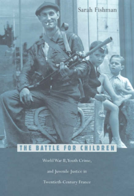 The Battle for Children – World War II Youth Crime & Juvenile Justice in Twentieth–Century France