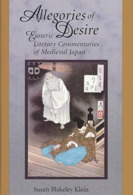 Allegories of Desire – Esoteric Literary Commentaries of Medieval Japan susan blakeley klein allegories of desire – esoteric literary commentaries of medieval japan