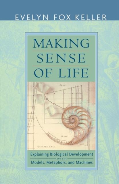 Making Sense of Life – Explaining Biological Development with Models, Metaphors & Machines
