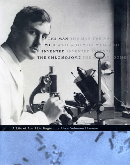 The Man Who Invented the Chromosome – A Life of Cyril Darlington