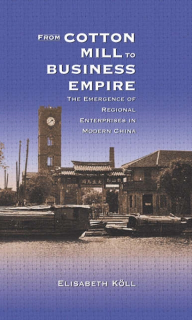 From Cotton Mill to Business Empire – The Emergence of Regional Enterprises in Modern China