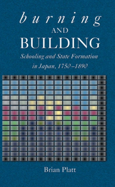 Burning and Building – Schooling and State Formation in Japan, 1750 – 1890 dimensions of state building