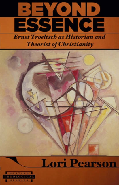 Beyond Essence – Ernst Troeltsch as Historian and Theorist of Christianity the historian