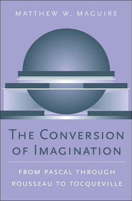 The Conversion of Imagination ? From Pascal through Rousseau to Tocqueville