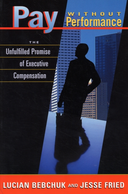 Pay Without Performance – The Unfulfilled Promise of Executive Compensation the promise