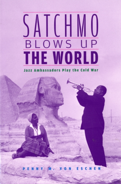 Satchmo Blows Up the World – Jazz Ambassadors Play the Cold War paterson every front – the making of the cold war