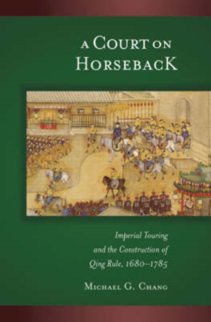 A Court on Horseback – Imperial Touring and the Construction of Qing Rule 1680–1785 V287