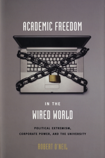 Academic Freedom in the Wired World – Political Extremism, Corporate Power, and the University the political university