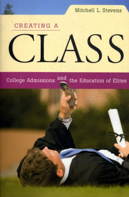 Creating a Class – College Admissions and the Education of Elites