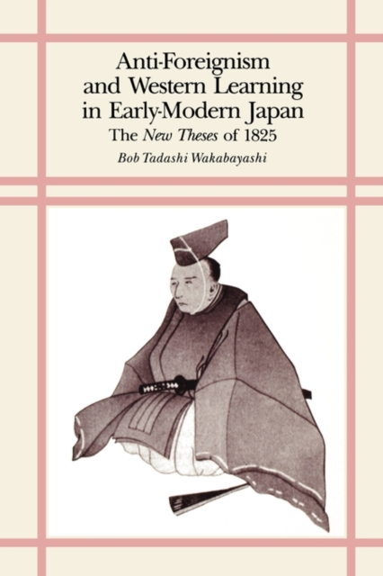 Anti–Foreignism & Western Learning in Early–Modern Japan – The New Theses of 1825