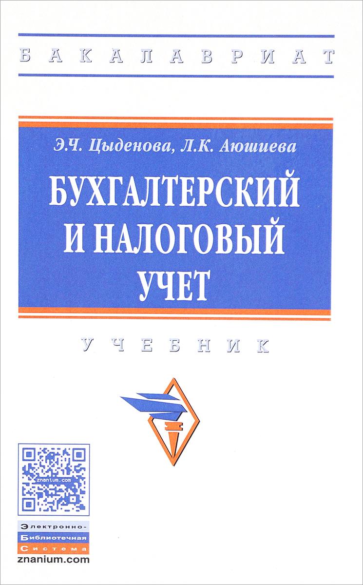 Э. Ч. Цыденова, Л. К. Аюшиева Бухгалтерский и налоговый учет. Учебник