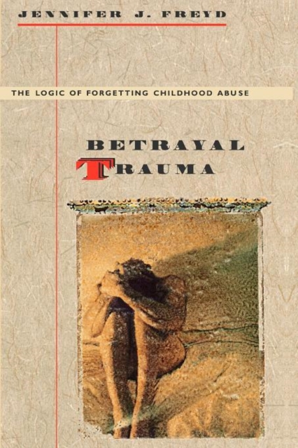 Betrayal Trauma – The Logic of Forgetting Childhood Abuse (Paper)