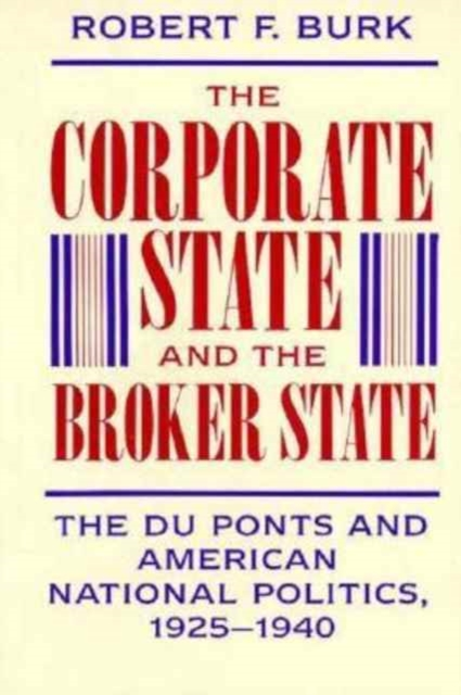 The Corporate State & the Broker State – The Duponts & American National Pol 1925–1940 halting state