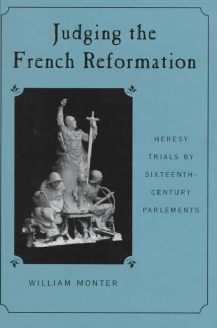 Judging the French Reformation – Heresy Trials by Sixteenth–Century Parlements judging the judges judging ourselves