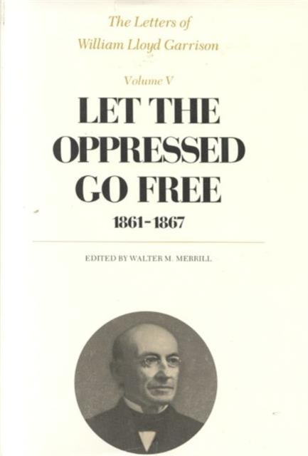 The Letters of William Lloyd Garrison – Let the Oppressed Go Free 1861–1867 the letters of the republic – publication