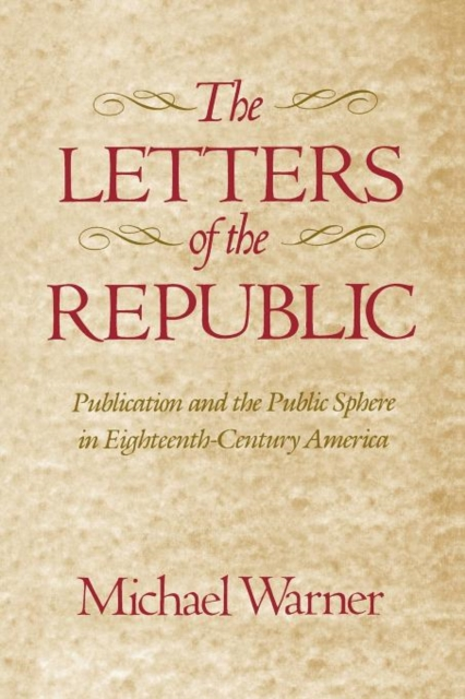 The Letters of the Republic – Publication & the Public Sphere in Eighteenth–Century America (Paper) the letters of the republic – publication