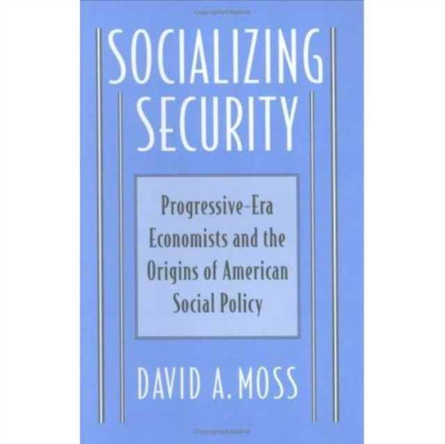 Socializing Security – Progressive–Era Economists & The Origins of American Social Policy jonathan peterson social security for dummies