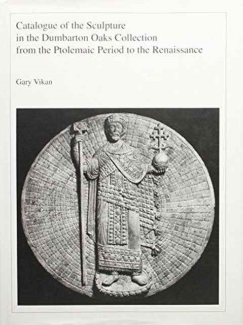 Catalogue of the Sculpture in the Dumbarton Oaks Collection from the Ptolemaic Period to the Renaissance the heir