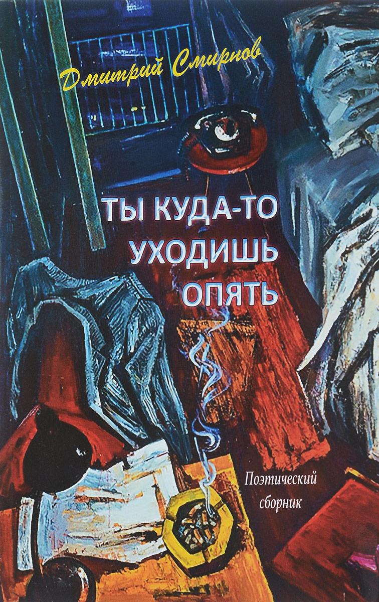 Дмитрий Смирнов Ты куда-то уходишь опять. Поэтический сборник дмитрий соловьев поэмы