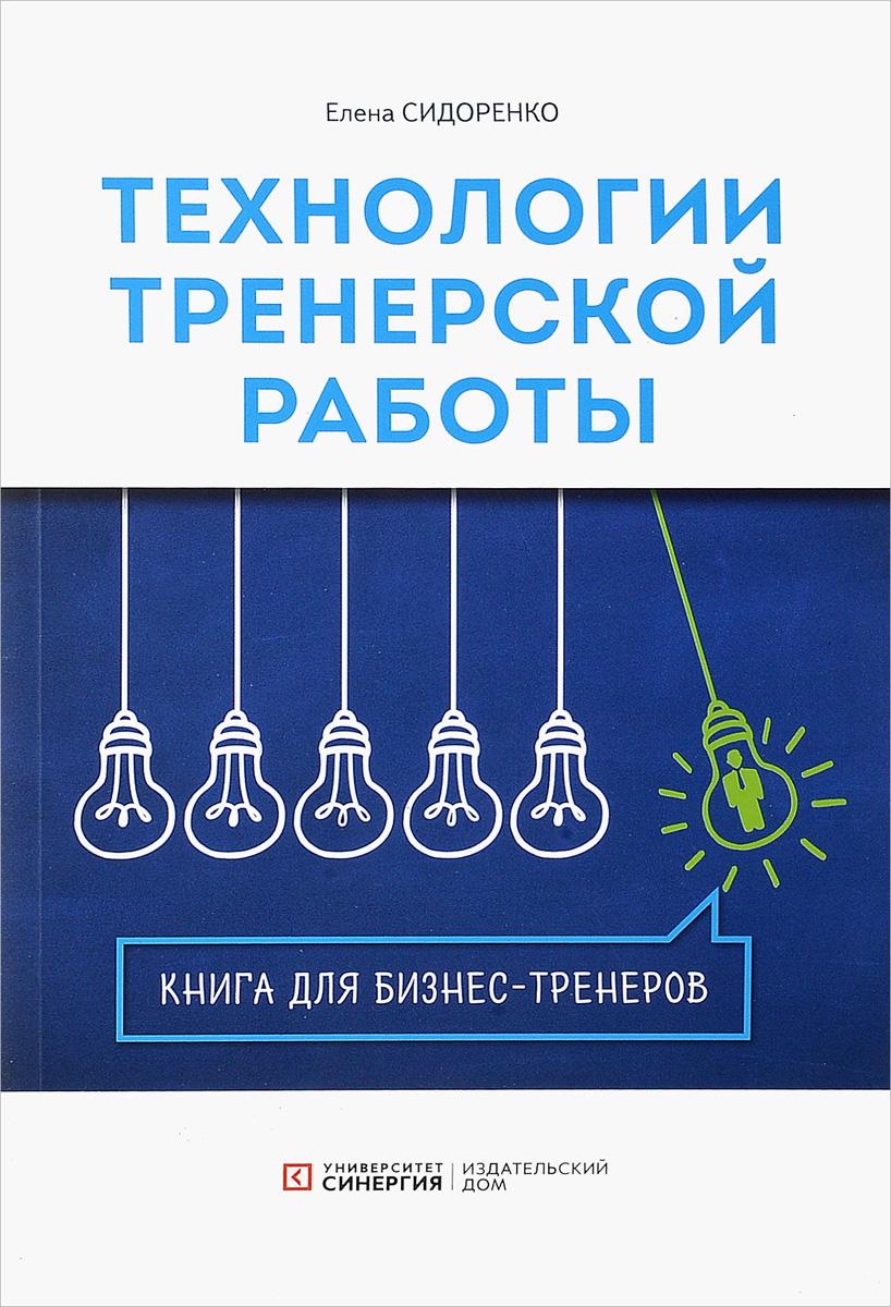 Елена Сидоренко Технология тренерской  работы. Книга для бизнес-тренеров семейный бизнес практическое руководство по управлению семейным предприятием