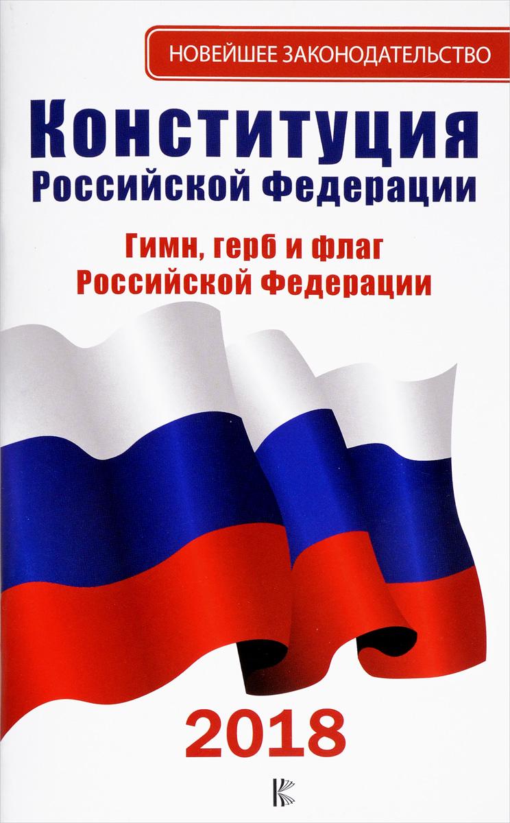 Конституция Российской Федерации. Гимн, герб и флаг Российской Федерации. 2018