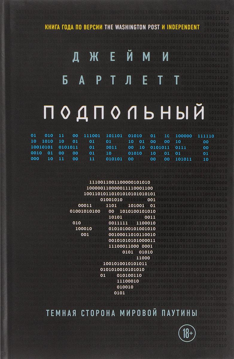 Джейми Бартлетт Подпольный интернет: Темная сторона мировой паутины книги эксмо подпольный интернет темная сторона мировой паутины