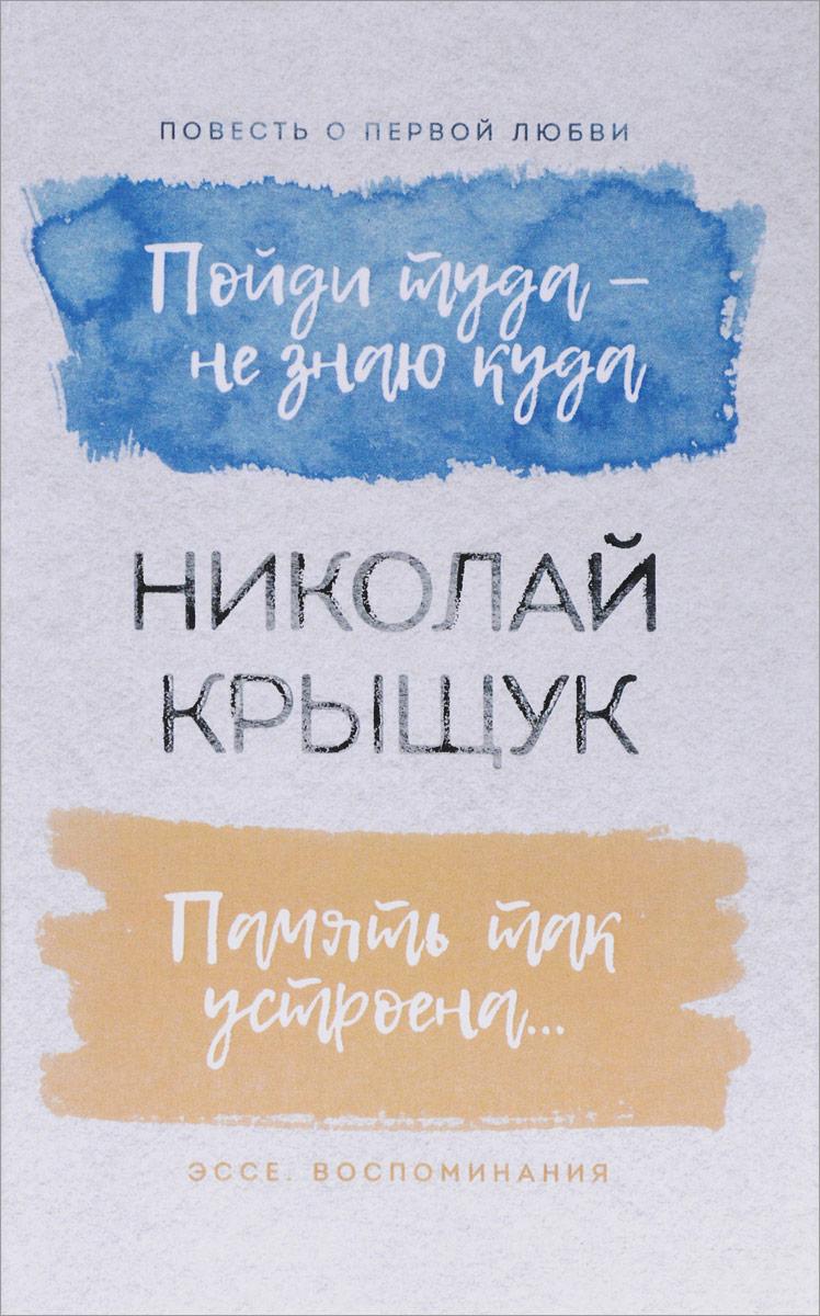 Николай Крыщук Пойди туда - не знаю куда. Повесть о первой любви. Память так устроена... Эссе, воспоминания воспоминания о николае асееве