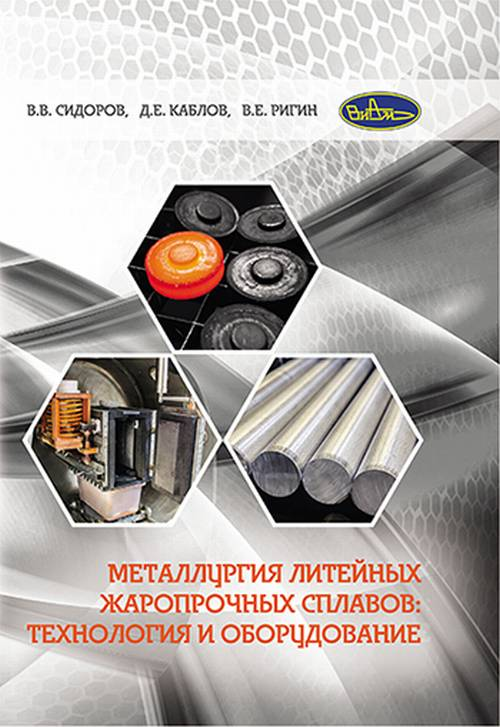 В. В. Сидоров, Д. Е. Каблов, В. Е. Ригин Металлургия литейных жаропрочных сплавов. Технология и оборудование