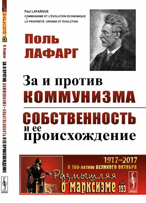 Поль Лафарг За и против коммунизма. Собственность и ее происхождение за дальнейшее сплочение сил социализма на основе марксистско ленинских принципов
